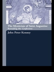 The Mysticism of Saint Augustine - Re-Reading the Confessions ebook by John Peter Kenney