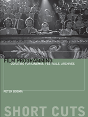 Film Programming - Curating for Cinemas, Festivals, Archives ebook by Peter Bosma