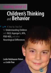 Making Sense of Children's Thinking and Behavior - A Step-by-Step Tool for Understanding Children with NLD, Asperger's, HFA, PDD-NOS, and other Neurological Differences ebook by Leslie Holzhauser-Peters,Leslie Omaits