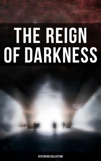 The Reign of Darkness (Dystopian Collection) 電子書 by H. G. Wells,Jack London,Edward Bulwer-Lytton,Jonathan Swift,Edgar Allan Poe,Owen Gregory,Hugh Benson,Edward Bellamy,Mary Shelley,William Hope Hodgson,Stanley G. Weinbaum,Fred M. White,Ignatius Donnelly,Ernest Bramah,Arthur Dudley Vinton,Richard Jefferies,Samuel Butler,Edwin A. Abbott,Anthony Trollope,Cleveland Moffett