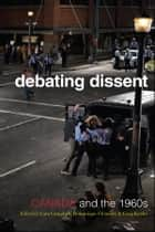 Debating Dissent - Canada and the 1960s ebook by Lara A. Campbell, Dominique Clement, Gregory S. Kealey