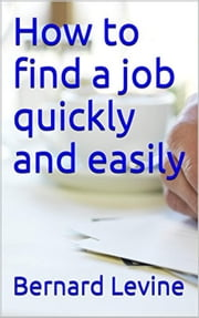 How to Find a Job Quickly and Easily ebook by Bernard Levine