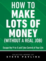 How to Make Lots of Money (Without a Real Job) - Escape the 9-to-5 and Take Control of Your Life ebook by Pavlina, Steve