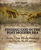 Finding God In The Post Modern Era - Develop A Deep, Intimate Relationship With God In The 21st Century ebook by Noah Daniels