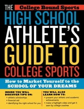 The High School Athlete's Guide to College Sports - How to Market Yourself to the School of Your Dreams ebook by College Bound Sports