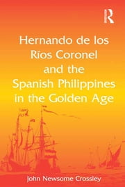 Hernando de los Ríos Coronel and the Spanish Philippines in the Golden Age ebook by John Newsome Crossley