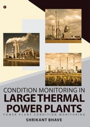 Condition Monitoring in Large Thermal Power Plants - Power Plant Condition Monitoring ebook by Shrikant Bhave