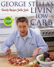 George Stella's Livin' Low Carb - Family Recipes Stella Style ebook by George Stella,Cory Williamson