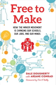 Free to Make - How the Maker Movement is Changing Our Schools, Our Jobs, and Our Minds ebook by Dale Dougherty,Ariane Conrad,Tim O'Reilly