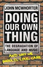 Doing Our Own Thing - The Degradation of Language and Music and Why We Should, Like, Care ebook by John McWhorter