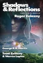 Shadows & Reflections - A Roger Zelazny Tribute Anthology ebook by George R. R. Martin, Roger Zelazny, Trent Zelazny,...