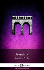 Complete Works of Frontinus (Delphi Classics) ebook by Frontinus,Delphi Classics