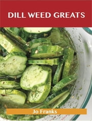 Dill Weed Greats: Delicious Dill Weed Recipes, The Top 85 Dill Weed Recipes ebook by Jo Franks