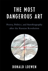 The Most Dangerous Art - Poetry, Politics, and Autobiography after the Russian Revolution ebook by Donald Loewen