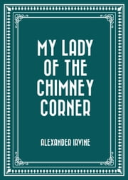 My Lady of the Chimney Corner ebook by Alexander Irvine