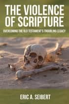 The Violence of Scripture - Overcoming the Old Testament's Troubling Legacy ebook by Eric A. Seibert