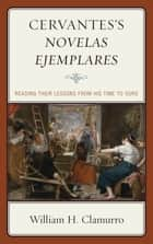 Cervantes's Novelas ejemplares ebook by William H. Clamurro