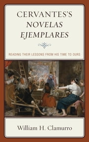 Cervantes's Novelas ejemplares - Reading their Lessons from His Time to Ours ebook by William H. Clamurro