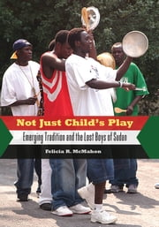 Not Just Childâ??s Play - Emerging Tradition and the Lost Boys of Sudan ebook by Felicia R. McMahon