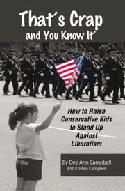 That's Crap and You Know It - How to Raise Outspoken Conservative Kids to Stand Up Against Liberalism ebook by Dee Ann Campbell