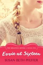 Evvie at Sixteen ebook by Susan Beth Pfeffer
