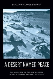 A Desert Named Peace - The Violence of France's Empire in the Algerian Sahara, 1844-1902 ebook by Benjamin Claude Brower