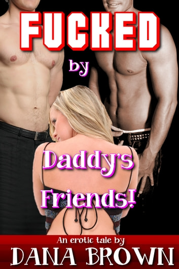 Fucked by Daddy's Friends! ebook by Dana Brown