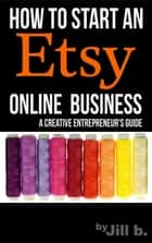 How To Start An Etsy Online Business: The Creative Entrepreneur's Guide - Make Money from Home ebook by Jill b.