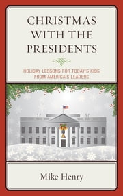 Christmas With the Presidents - Holiday Lessons for Today's Kids from America's Leaders ebook by Mike Henry