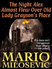 The Night Alex Almost Flew Over Old Lady Grayson's Place ebook by Mario Milosevic