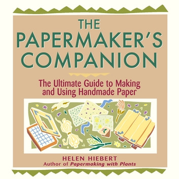 The Papermaker's Companion - The Ultimate Guide to Making and Using Handmade Paper ebook by Helen Hiebert
