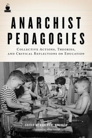 Anarchist Pedagogies: Collective Actions, Theories, and Critical Reflections on Education - Collective Actions, Theories, and Critical Reflections on Education ebook by Robert H. Haworth,Allan Antliff