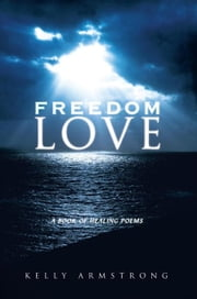 Freedom Love - A Book of Healing Poems ekitaplar by Kelly Armstrong