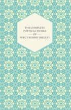 The Complete Poetical Works of Percy Bysshe Shelley eBook by Percy Bysshe Shelley