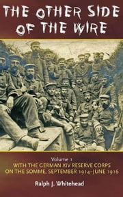 Other Side of the Wire Volume 1 - With the German XIV Reserve Corps on the Somme, September 1914-June 1916 ebook by Ralph Whitehead