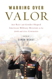 Warring over Valor - How Race and Gender Shaped American Military Heroism in the Twentieth and Twenty-First Centuries ebook by Simon Wendt, Simon Wendt, George Lewis,...
