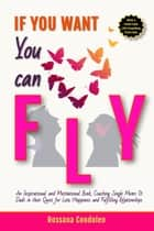 If You Want You Can Fly: Inspirational-Motivational book Coaching Single Moms & Dads in their Quest for Love, Happiness, Fulfilling Relationships ebook by Rossana Condoleo