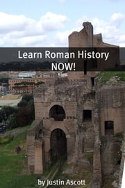 Learn Roman History NOW! - A Newbie History Buff's Guide to Roman History! ebook by Justin Ascott