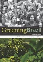 Greening Brazil - Environmental Activism in State and Society ebook by Kathryn Hochstetler, Margaret E. Keck