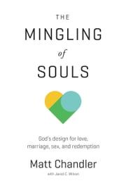 The Mingling of Souls - God's Design for Love, Marriage, Sex, and Redemption ebook by Matt Chandler