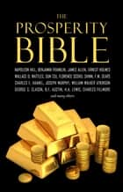 The Prosperity Bible: The Greatest Writings of All Time on the Secrets to Wealth and Prosperity ebook by Wallace D. Wattles, Napoleon Hill, James Allen,...