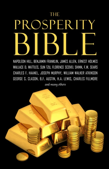 The Prosperity Bible: The Greatest Writings of All Time on the Secrets to Wealth and Prosperity ebook by Wallace D. Wattles,Napoleon Hill,James Allen,P. T. Barnum,Benjamin Franklin,Charles F. Haanel,Robert Collier,Florence Scovel Shinn,Elbert Hubbard,Russell H. Conwell,Charles Fillmore,Ralph Waldo Trine,William Walker Atkinson,F. W. Sears,Orson Swett Marden,Emmett Fox,Lao Tzu,Sun Tzu,Kahlil Gibran,Neville Goddard,Niccolò Machiavelli,Joseph Murphy,Miyamoto Musashi