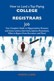 How to Land a Top-Paying College registrars Job: Your Complete Guide to Opportunities, Resumes and Cover Letters, Interviews, Salaries, Promotions, What to Expect From Recruiters and More ebook by Curry Martin