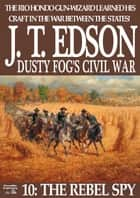 Dusty Fog's Civil War 10: The Rebel Spy ebook by J.T. Edson