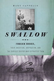 Swallow - Foreign Bodies, Their Ingestion, Inspiration, and the Curious Doctor Who Extracted Them ebook by Mary Cappello