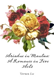 Ariadne in Mantua: A Romance in Five Acts ebook by Vernon Lee