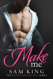Make Me - Billionaire Bad Boys, #3 ebook by Sam King