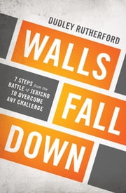 Walls Fall Down - 7 Steps from the Battle of Jericho to Overcome Any Challenge ebook by Dudley Rutherford