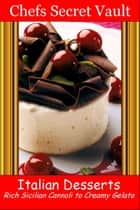 Italian Desserts: Rich Sicilian Cannoli to Creamy Gelato ebook by Chefs Secret Vault