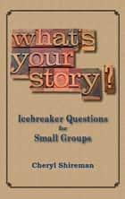 What's Your Story? Icebreaker Questions for Small Groups ebook by Cheryl Shireman